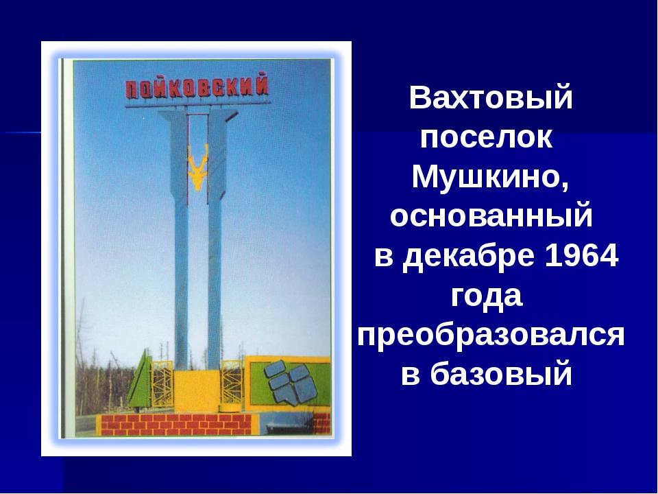 Вахтовый поселок Мушкино, основанный в декабре 1964 года преобразовался в баз...