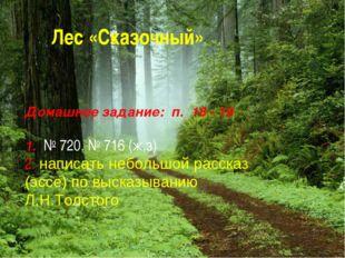 Лес «Сказочный» Домашнее задание: п. 18 - 19 1. № 720, № 716 (ж,з) 2. написат