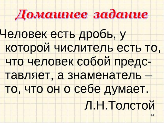 Человек есть дробь, у которой числитель есть то, что человек собой предс-тавл...