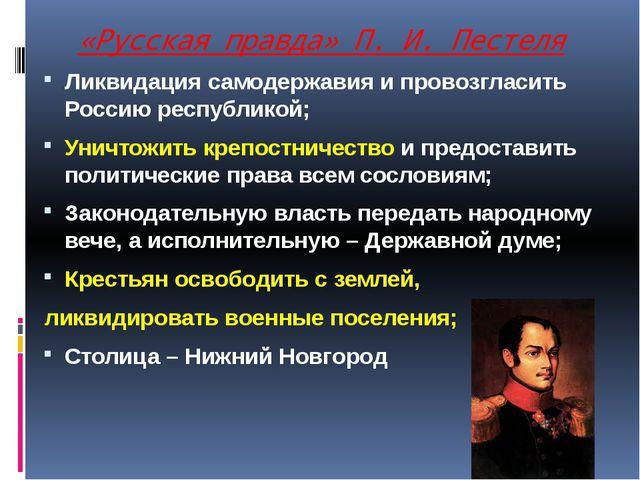 «Русская правда» П. И. Пестеля Ликвидация самодержавия и провозгласить Россию...