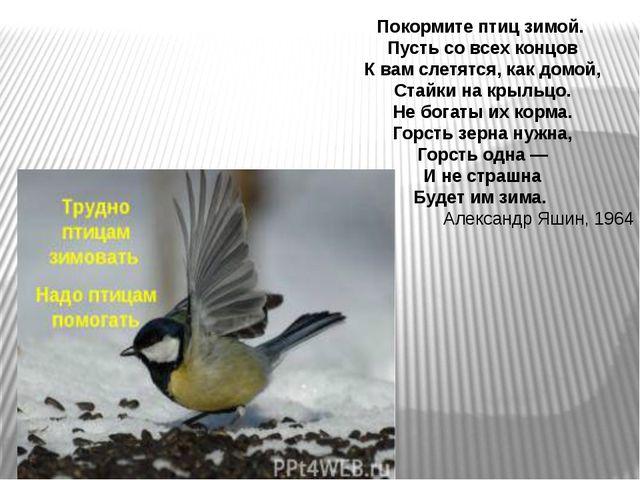 Покормите птиц зимой. Пусть со всех концов К вам слетятся, как домой, Стайки...