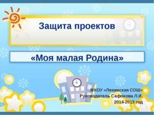 Защита проектов «Моя малая Родина» МКОУ «Ленинская СОШ» Руководитель Сафонова