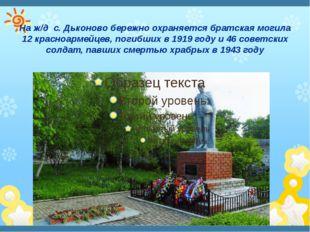 На ж/д с. Дьконово бережно охраняется братская могила 12 красноармейцев, поги
