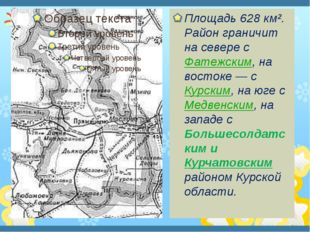 Площадь 628 км². Район граничит на севере с Фатежским, на востоке— с Курски