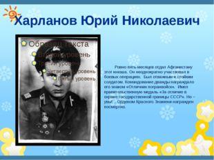 Харланов Юрий Николаевич Ровно пять месяцев отдал Афганистану этот юноша. Он