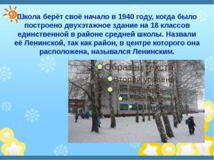 Школа берёт своё начало в 1940 году, когда было построено двухэтажное здание