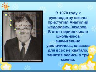В 1970 году к руководству школы приступил Анатолий Федорович Захаров. В этот