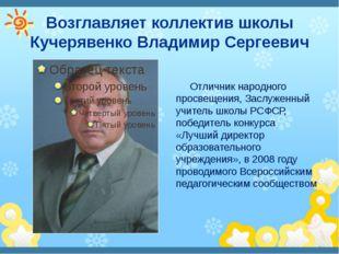 Возглавляет коллектив школы Кучерявенко Владимир Сергеевич Отличник народного