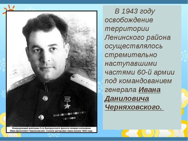 В 1943 году освобождение территории Ленинского района осуществлялось стремит...