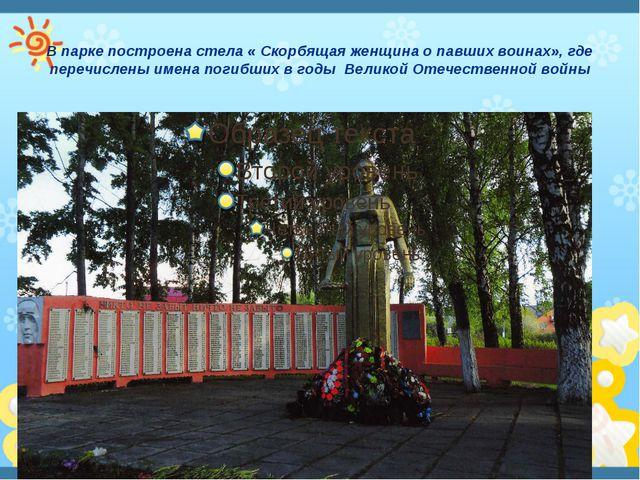 В парке построена стела « Скорбящая женщина о павших воинах», где перечислены...