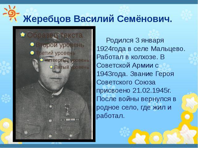 Жеребцов Василий Семёнович. Родился 3 января 1924года в селе Мальцево. Работа...