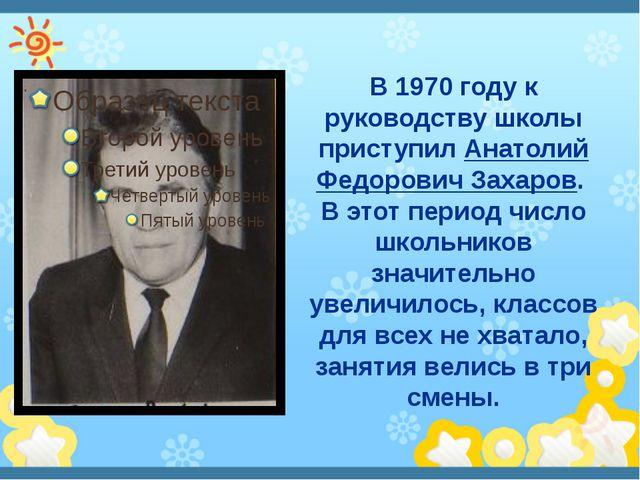 В 1970 году к руководству школы приступил Анатолий Федорович Захаров. В этот...