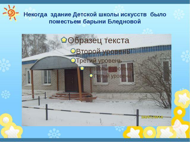 Некогда здание Детской школы искусств было поместьем барыни Бледновой