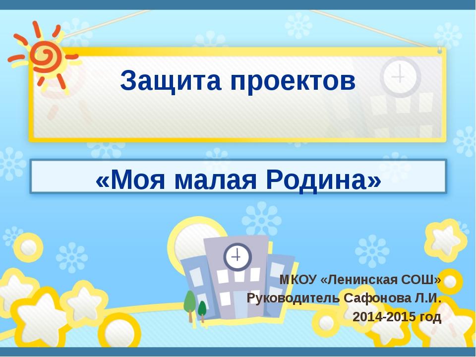 Защита проектов «Моя малая Родина» МКОУ «Ленинская СОШ» Руководитель Сафонова...
