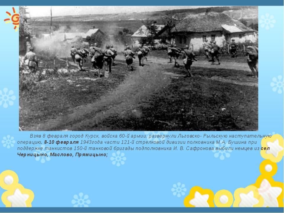 Взяв 8 февраля город Курск, войска 60-й армии, развернули Льговско- Рыльскую...