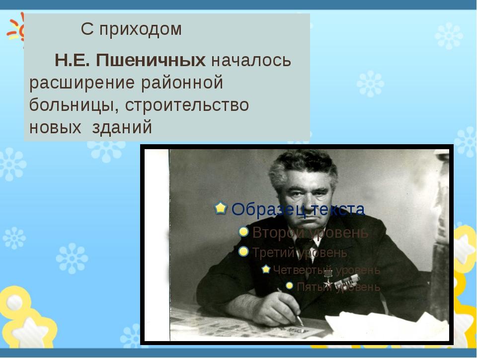 С приходом Н.Е. Пшеничных началось расширение районной больницы, строительст...