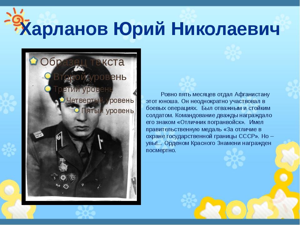 Харланов Юрий Николаевич Ровно пять месяцев отдал Афганистану этот юноша. Он...