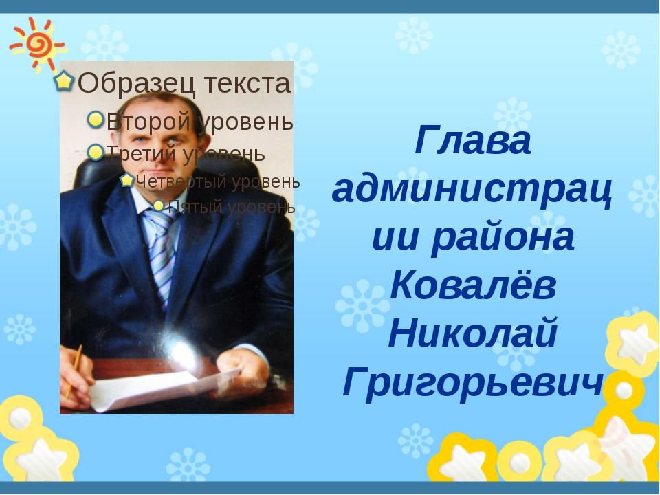 Глава администрации района Ковалёв Николай Григорьевич