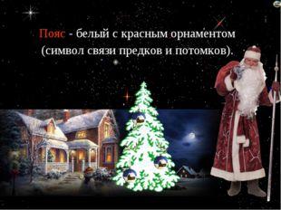Пояс - белый с красным орнаментом (символ связи предков и потомков). Лазарев