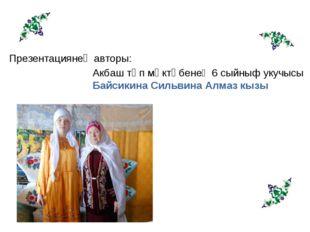 Презентациянең авторы: Акбаш төп мәктәбенең 6 сыйныф укучысы Байсикина Сильви