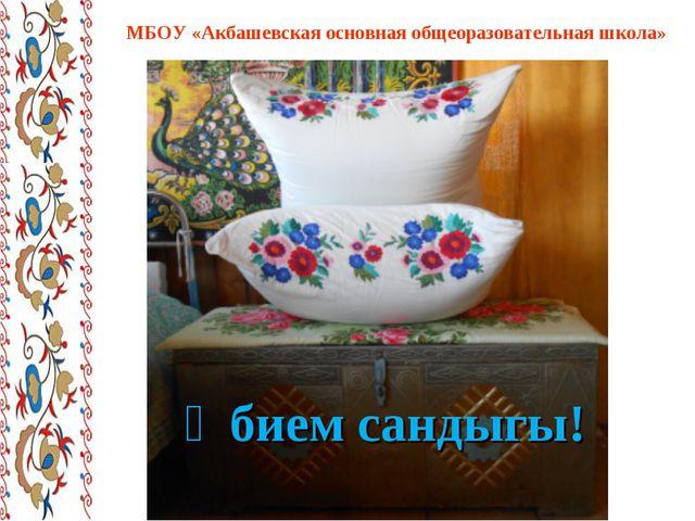 Әбием сандыгы! МБОУ «Акбашевская основная общеоразовательная школа»