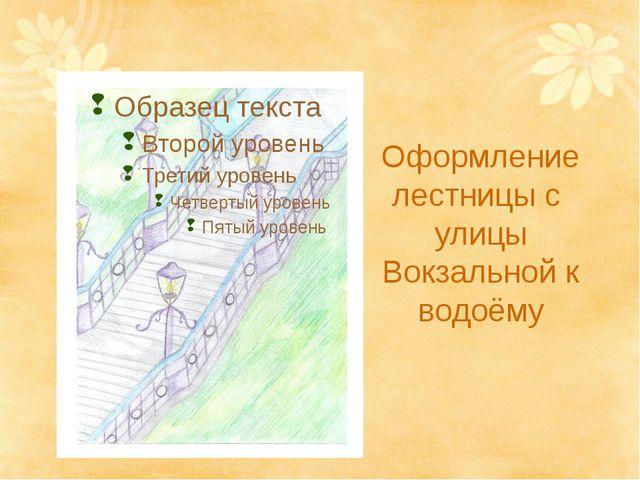 Оформление лестницы с улицы Вокзальной к водоёму
