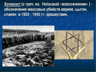 Холокост (с греч. яз. Holocaust «всесожжение» ) - обозначение массовых убийст