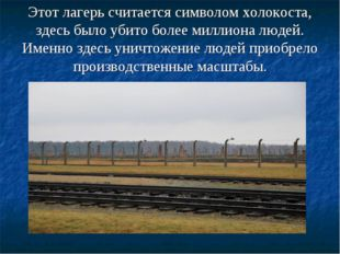 Этот лагерь считается символом холокоста, здесь было убито более миллиона люд