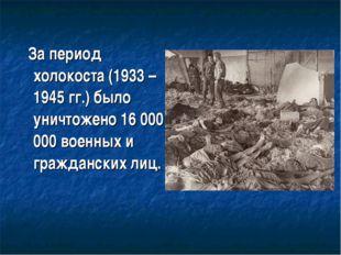 За период холокоста (1933 – 1945 гг.) было уничтожено 16 000 000 военных и г