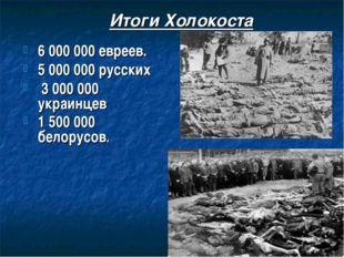 Итоги Холокоста 6 000 000 евреев. 5 000 000 русских 3 000 000 украинцев 1 500