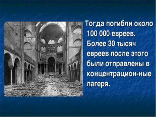 Тогда погибли около 100 000 евреев. Более 30 тысяч евреев после этого были о