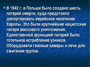 В 1942 г. в Польше было создано шесть лагерей смерти, куда предстояло депорти