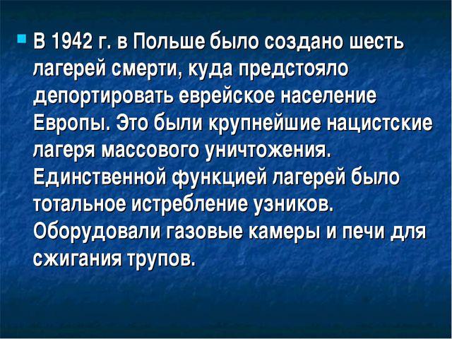 В 1942 г. в Польше было создано шесть лагерей смерти, куда предстояло депорти...