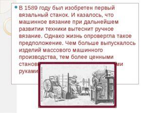 В 1589 году был изобретен первый вязальный станок. И казалось, что машинное в