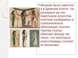 Вязание было известно и в Древнем Египте. На дошедших до нас памятниках искус