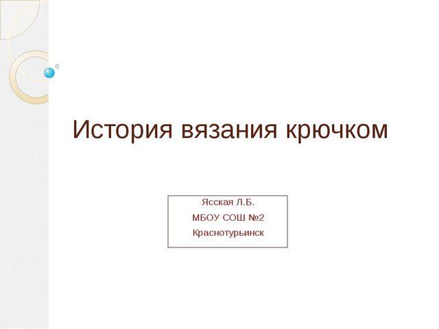 История вязания крючком Ясская Л.Б. МБОУ СОШ №2 Краснотурьинск