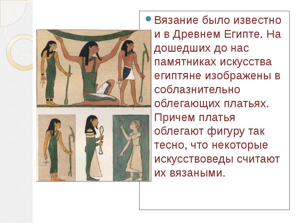 Вязание было известно и в Древнем Египте. На дошедших до нас памятниках искус...