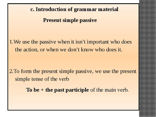 c. Introduction of grammar material Present simple passive 1.We use the pass...
