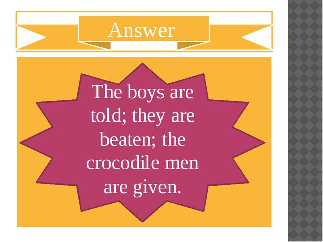 The boys are told; they are beaten; the crocodile men are given. Answer