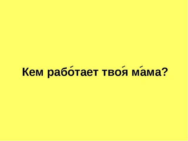 Кем работает твоя мама?