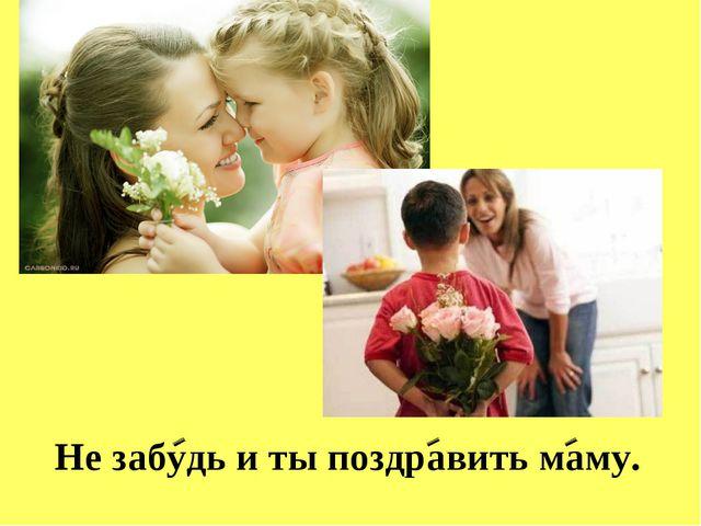 Не забудь и ты поздравить маму.