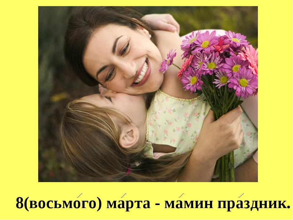 8(восьмого) марта - мамин праздник.