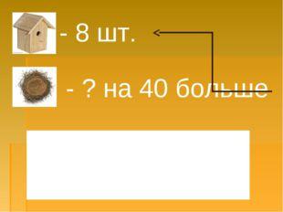 - 8 шт. - ? на 40 больше