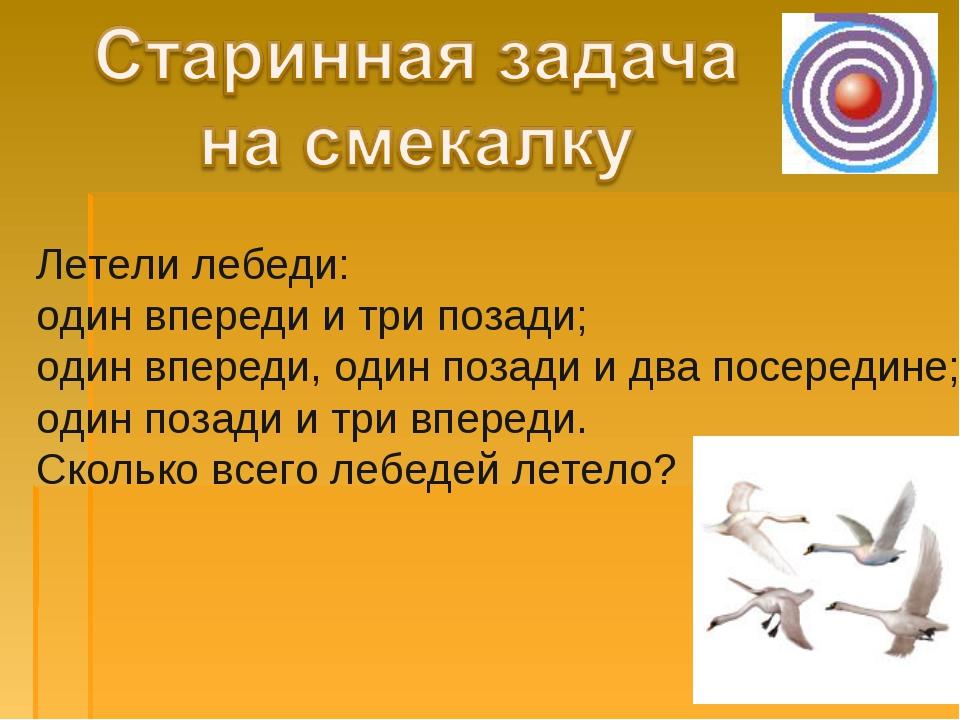 Летели лебеди: один впереди и три позади; один впереди, один позади и два пос...