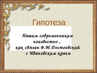 Нашим современникам неизвестно , как связан Ф.М.Достоевский с Ивановским крае