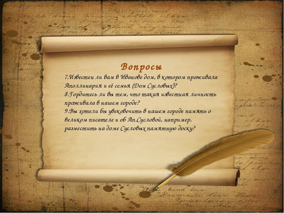 Вопросы 7.Известен ли вам в Иванове дом, в котором проживала Аполлинария и е...