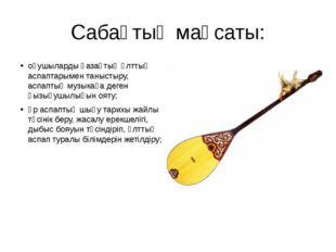 Сабақтың мақсаты: оқушыларды қазақтың ұлттық аспаптарымен таныстыру, аспаптық