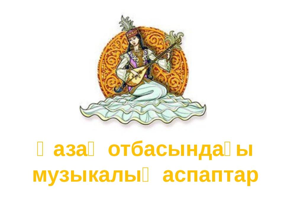 Қазақ отбасындағы музыкалық аспаптар