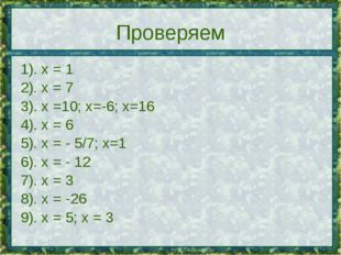 Проверяем 1). х = 1 2). х = 7 3). х =10; х=-6; х=16 4). х = 6 5). х = - 5/7;
