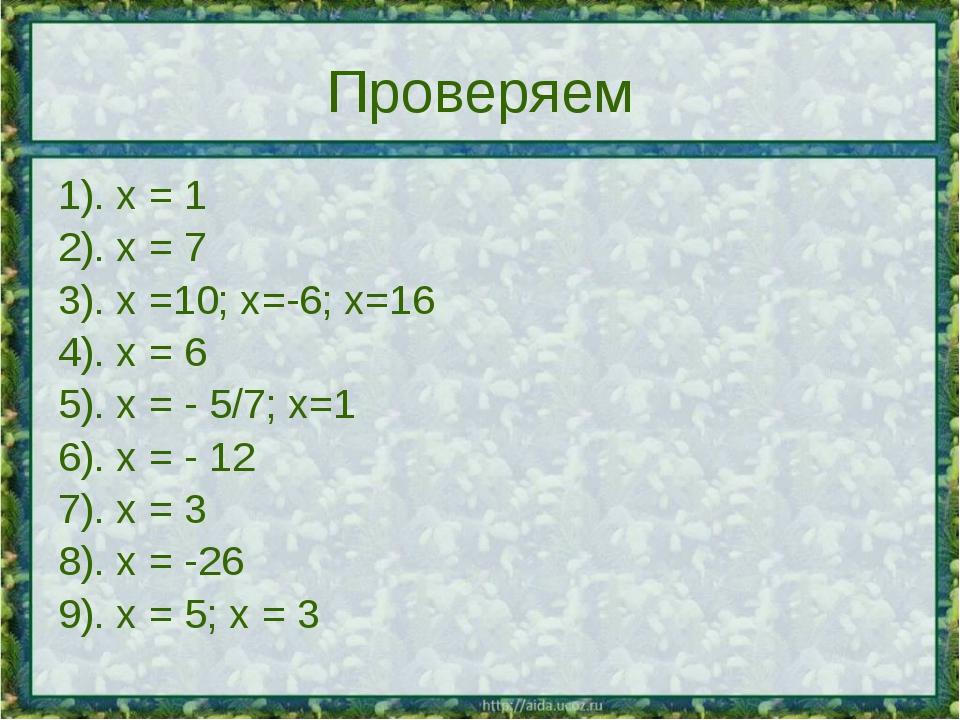 Проверяем 1). х = 1 2). х = 7 3). х =10; х=-6; х=16 4). х = 6 5). х = - 5/7;...